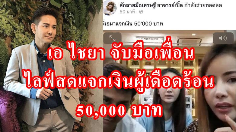 เอ ไชยา จับมือเพื่อน ไลฟ์สดแจกเงินผู้เดือดร้อน 50,000 บาท